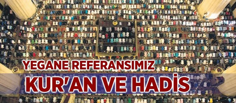 Kur'an ve Hadis İslam ümmetinin yegane referansıdır
