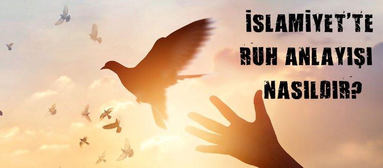 İslamiyet'te ruhla ilgili bilgiler nelerdir? Ruhun mahiyeti nedir? İslamiyet'te ruh anlayışı nasıldır?