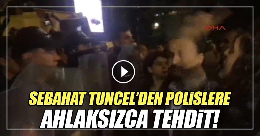 Sebahat Tuncel'den polislere ahlaksızca tehdit!