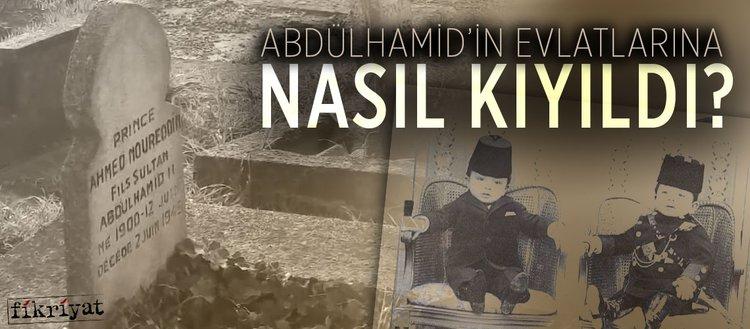 Sultan Abdülhamid'in evlatlarına nasıl kıyıldı?