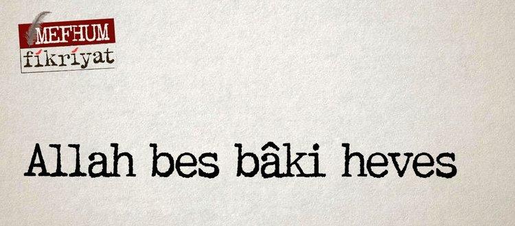 """Allah bes bâki heves"""