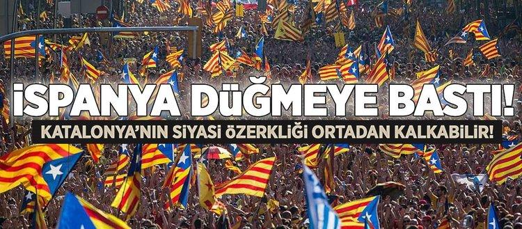 İspanya, Katalonya'nın özerklik haklarını dondurmak için düğmeye bastı!
