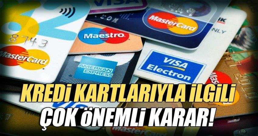 Kredi kartlarıyla ilgili çok önemli karar!