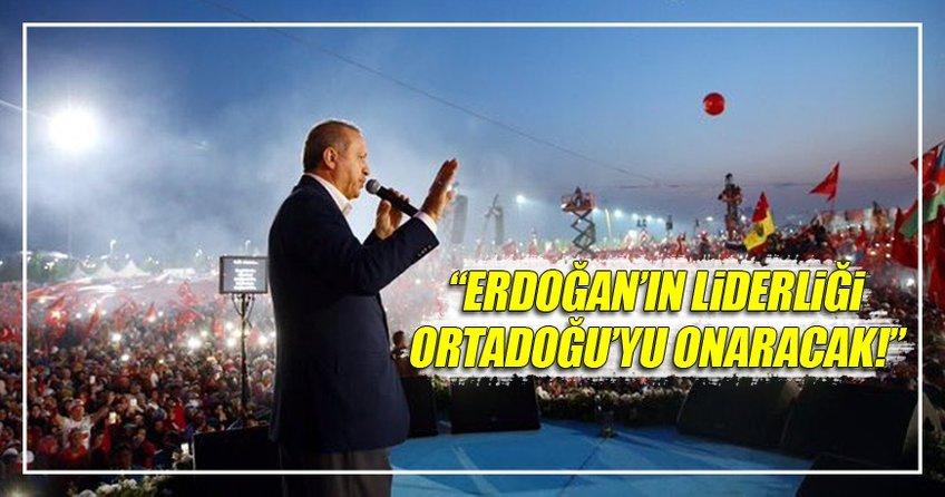 ''Erdoğan'ın liderliği Ortadoğu'yu onaracak''