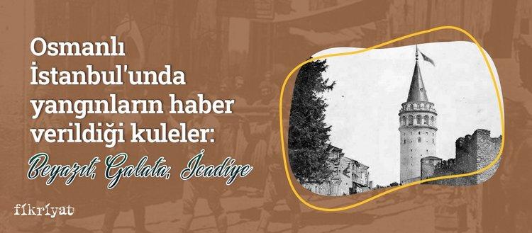 Osmanlı İstanbul'unda yangınların haber verildiği kuleler: Beyazıt, Galata, İcadiye