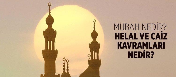 Mubah nedir? İslam'da mubahın hükmü nedir? Caiz ve helal kavramlarının anlamları nedir?