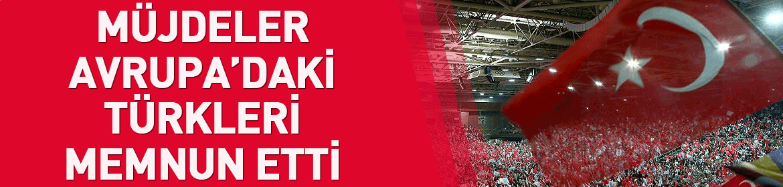 Erdoğan'ın müjdeleri Avrupa'daki Türkleri memnun etti