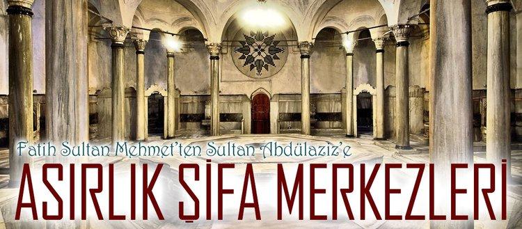 Fatih Sultan Mehmet'ten Sultan Abdülaziz'e asırlık şifa merkezleri