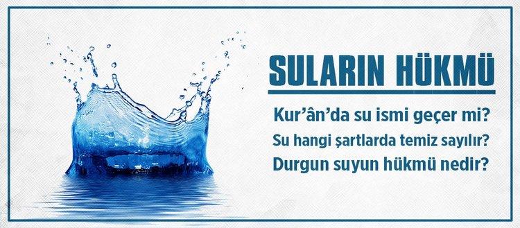 Kur'an'da su ismi geçer mi? Suyun temiz sayılması için şartlar nelerdir? Durgun suyun hükmü nedir?