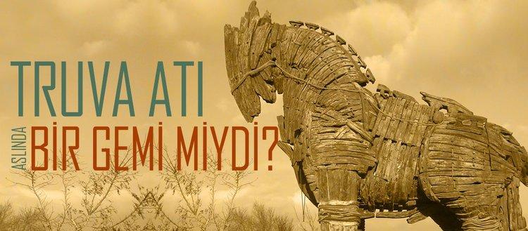 Truva atı aslında bir gemi miydi?