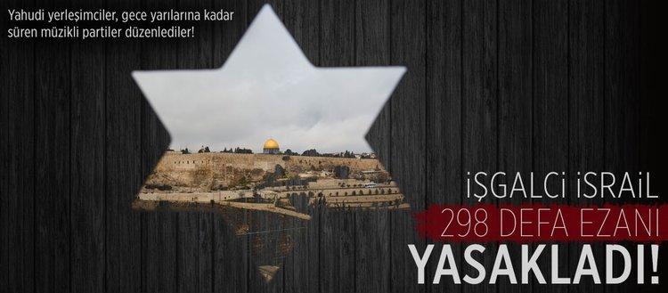 İşgalci İsrail 298 defa ezanı yasakladı