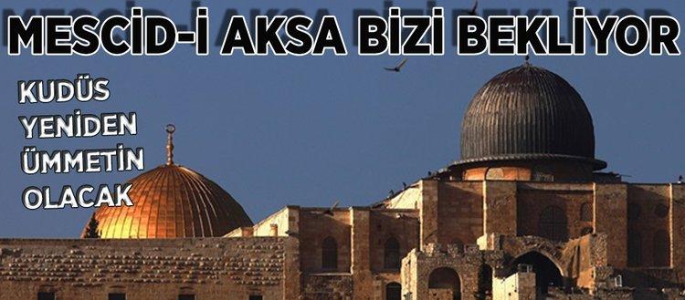 Müminler vahdet içinde olmadıkça Kudüs'ün kapıları bize açılmaz