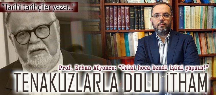 Prof. Erhan Afyoncu: Celal hoca kendi işini yapsın