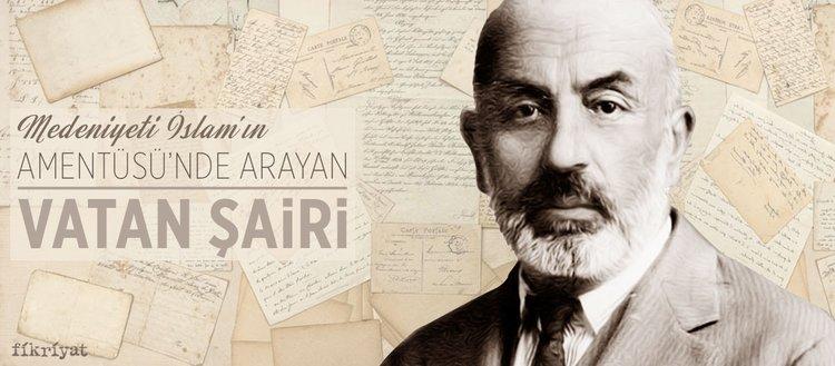 Medeniyeti İslâm'ın Amentüsü'nde arayan vatan şairi: Mehmet Âkif Ersoy