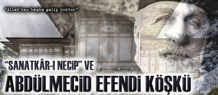 """""""Sanatkâr-ı necip"""" ve Abdülmecid Efendi Köşkü"""