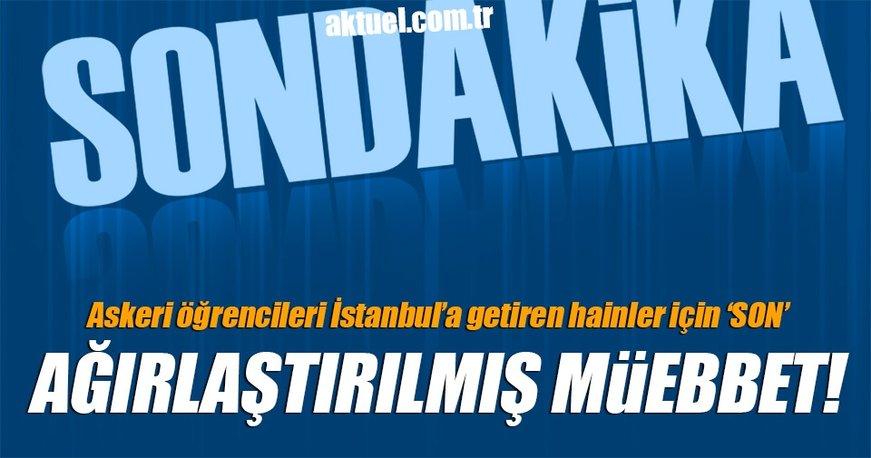 70 askeri öğrenciyi İstanbul'a getiren 3 subaya ağırlaştırılmış müebbet verildi