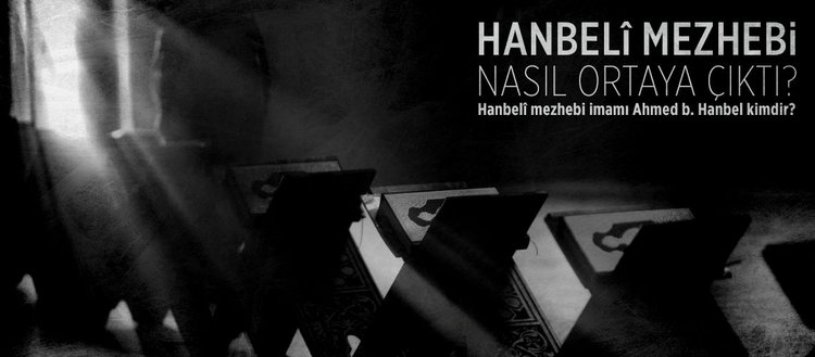 Hanbeli mezhebi nasıl ortaya çıktı? Hanbeli mezhebi imamı Ahmed b. Hanbel kimdir? Hanbeli mezhebi hangi tarihte kuruldu?