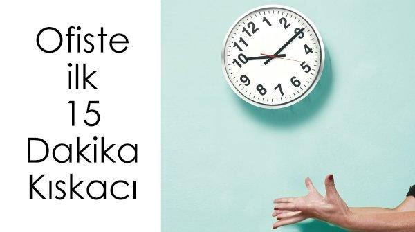 OFİSTE İLK 15 DAKİKA KISKACI
