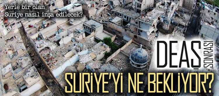 DEAŞ sonrası Suriyeyi bekleyen meydan okumalar