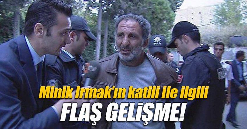 Minik Irmak'ın katili ile ilgili flaş gelişme