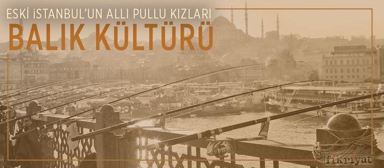 Eski İstanbul'un allı pullu kızları: Balık kültürü