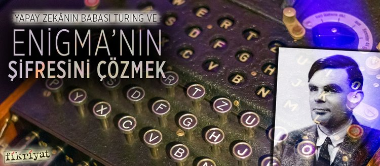 Yapay zekânın babası Turing ve Enigma'nın şifresini çözmek