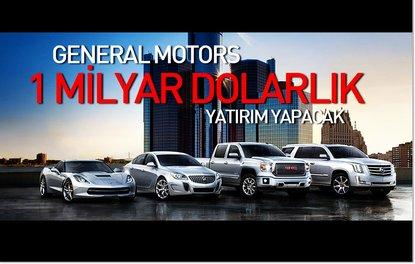 GENERAL MOTORS 1 MİLYAR DOLARLIK YATIRIM YAPACAK