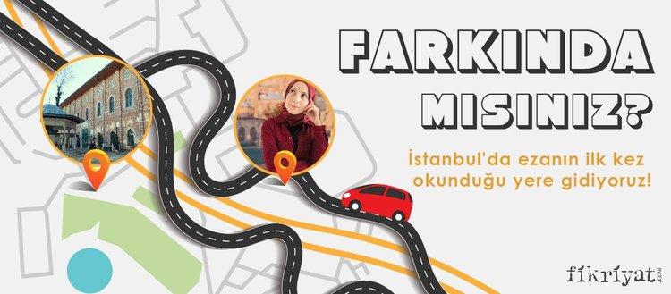 Farkında mısınız? - İstanbul'da ezanın ilk kez okunduğu yere gidiyoruz!