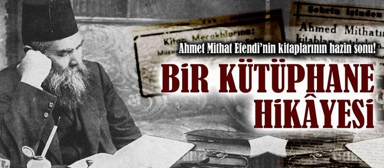Bir kütüphane hikâyesi: Ahmet Mithat Efendinin kitaplarının hazin sonu!