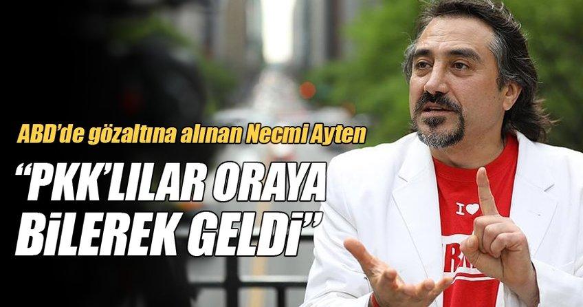 ABD'de gözaltına alınan Necmi Ayten: PKK'lılar oraya bilerek geldiler