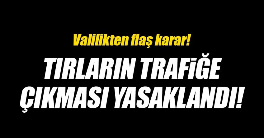Valilik karar aldı! TIR'ların trafiğe çıkması yasaklandı