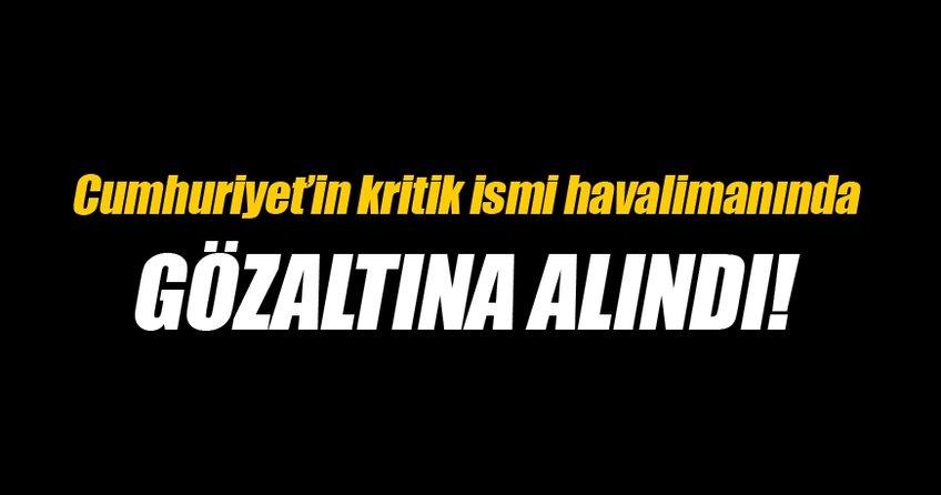 Cumhuriyet Gazetesi'nin kritik ismi gözaltına alındı