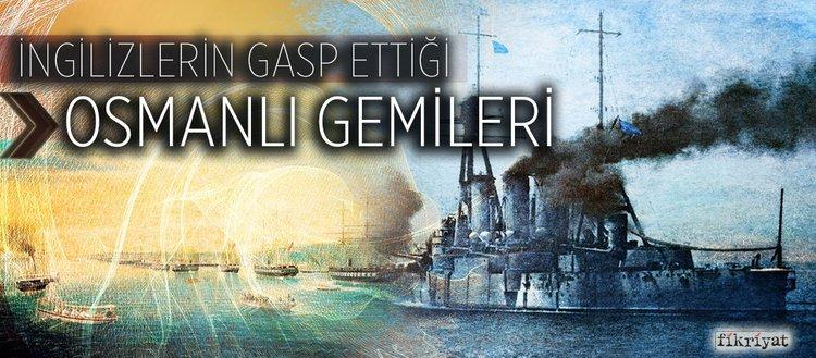 İngilizlerin gasp ettiği Osmanlı gemileri