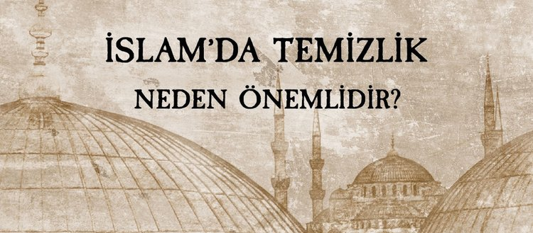 Maddi ve manevi temizlik nedir? İslam'da temizlik neden önemlidir? İslam'da temizlik çeşitleri nelerdir?