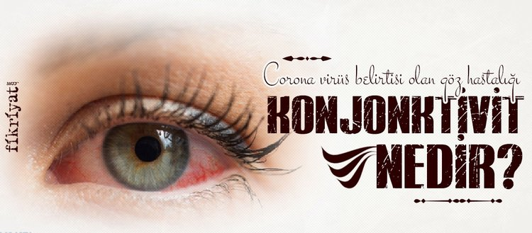 Corona virüs belirtisi olan göz hastalığı konjonktivit... Konjonktivit ne demek?