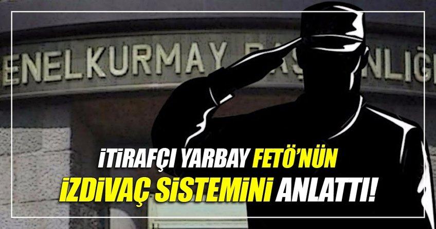 İtirafçı yarbay FETÖ'nün evlilik sistemini anlattı