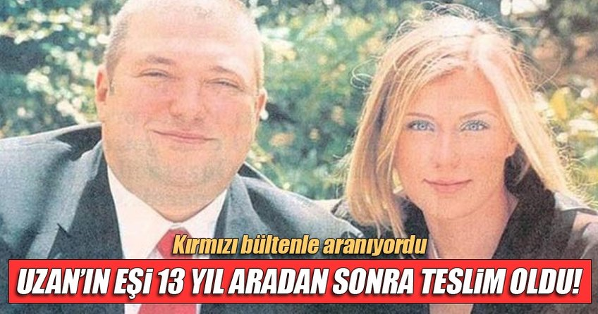 Hakan Uzan'ın eşi 13 yıl sonra gelip teslim oldu!