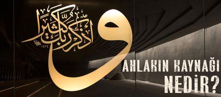 Ahlakın kaynağı nedir? Ahlakın kaynağı din midir?İslam'a göre ahlakın kaynağı nedir?