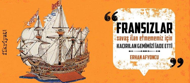 Fransızlar savaş ilan etmememiz için kaçırılan gemimizi iade etti