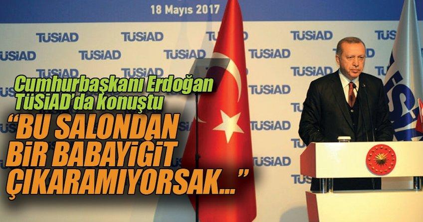 Cumhurbaşkanı Erdoğan'dan TÜSİAD üyelerine: Bu salondan bir babayiğit çıkaramıyorsak...