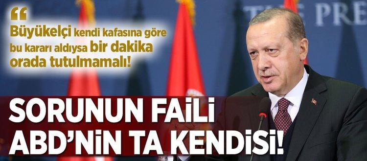 Erdoğan: Sorunun faili, ABD'nin ta kendisi!
