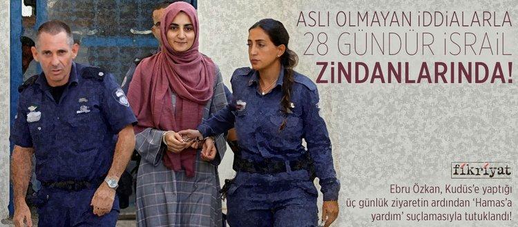Ebru Özkan, aslı olmayan iddialarla 28 gündür İsrail zindanlarında!