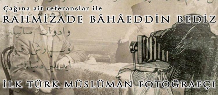"""İlk Türk Müslüman fotoğrafçı """"Rahmizade Bâhâeddin Bediz"""""""
