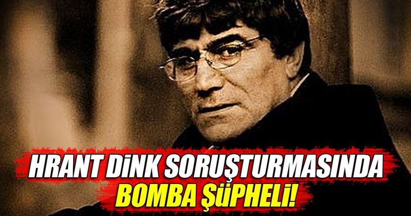 Hrant Dink soruşturmasında bomba şüpheli