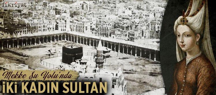 Mekke Su Yolu'nda iki kadın sultan