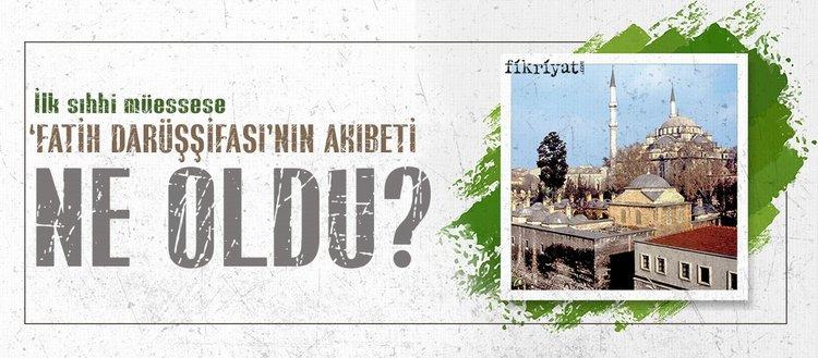 İlk sıhhi müessese 'Fatih Darüşşifası'nın akıbeti