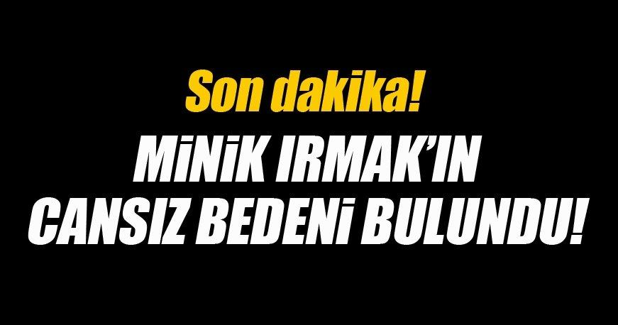 Minik Irmak'ın cesedi bağda gömülü halde bulundu!