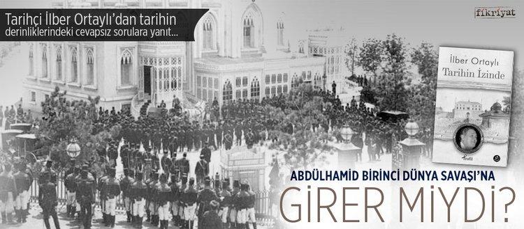 Sultan Abdülhamid 'Birinci Dünya Savaşı'na girer miydi?