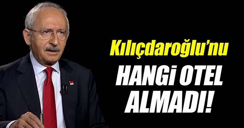Kılıçdaroğlu'nu hangi otel almadı?