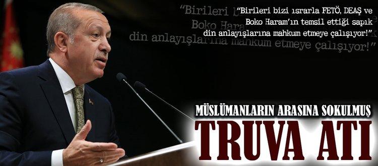 Erdoğan: Bunlar, Müslümanların arasına sokulmuş Truva Atı!